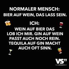 Normaler Mensch: Bier auf Wein, das lass sein. Ich: Wein auf Bier das Lob ich mir. Gin auf Wein passt auch noch rein. Tequila auf Gin macht auch oft Sinn.