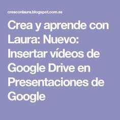 Crea y aprende con Laura: Nuevo: Insertar vídeos de Google Drive en Presentaciones de Google