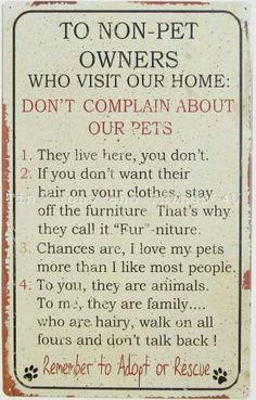Para não-proprietários de animal de estimação Não se queixam sobre os nossos animais de estimação. 1.Eles vivem aqui, você não. 2.Se você não quer que seu Pelo em sua roupa, fique longe dos móveis, é por isso que eles chamam MÓVEIS. 3.As chances são, eu amar meus animais de estimação mais do que eu gosto da maioria das pessoas. 4.Para você, eles são animais. Para mim, eles são família... que são peludos, andam de quatro e não falam de volta! Lembre-se de adotar ou de resgatar.