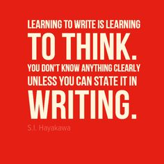 "Learn to write and write to learn. ""Learning to write is learning to think. You don't know anything clearly unless you can state it in writing."" - S.I. Hayakawa"