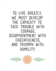 Face trouble with courage; disappointment with cheerfulness; and triumph with humility.