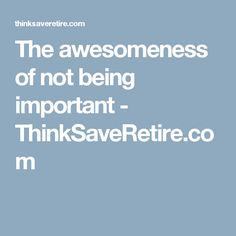 The awesomeness of not being important - ThinkSaveRetire.com