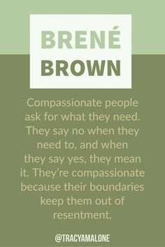 Brene Brown Quotes Compassionate people ask for what they need. They say no when they need to, and when they say yes, they mean it. They're compassionate because their boundaries keep them out of resentment.More More or Mores may refer to: Wisdom Quotes, Quotes To Live By, Me Quotes, Change Quotes, Drake Quotes, Sunday Quotes, Affirmation Quotes, Strong Quotes, Crush Quotes