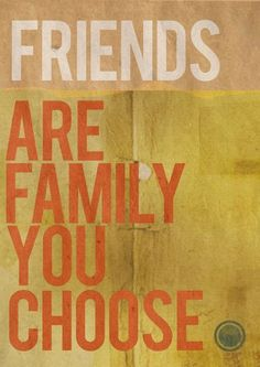 """Friends are the family you choose."""