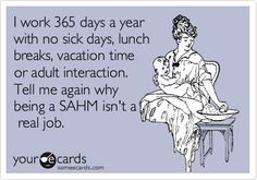 I work 365 days a year with no sick days, lunch breaks, vacation time or adult interaction. Tell me again why being a SAHM isn't a real job.