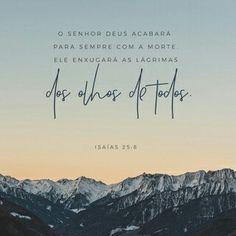 O Senhor Deus acabará para sempre com a morte. Ele enxugará as lágrimas dos olhos de todos e fará desaparecer do mundo inteiro a vergonha que o seu povo está passando. O Senhor falou. Isaías 25:8 NTLH