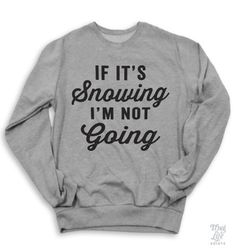 if it's snowing i'm not going.