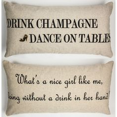 FRONT- Drink Champagne dance on tables BACK- What's a nice girl like me doing without a drink in her hand? Our pillows have coordinated sayings and original designs on the front and back…two fabulous