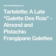"Tartelette: A Late ""Galette Des Rois"" - Almond and Pistachio Frangipane Galettes"