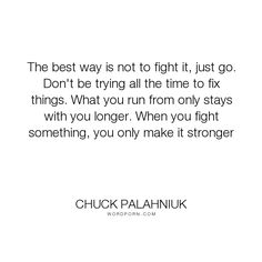 "Chuck Palahniuk - ""The best way is not to fight it, just go. Don't be trying all the time to fix things...."". acceptance"