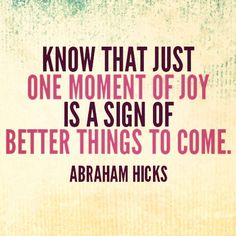 Know that just one moment of joy is a sign of better things to come. - Abraham Hicks