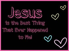 Jesus is the best thing that ever happened to me!