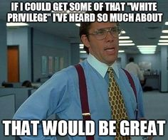 Office Space ~~~ that would be great ~~~ white privilege