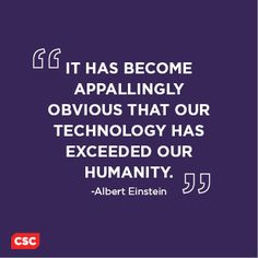 it has become appallingly obvious that our technology has exceeded our humanity It has become appallingly obvious that our technology has exceeded our humanity -albert einstein.
