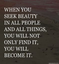 When you seek beauty in all people and all things, you will not only find it, you will become it.
