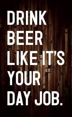 Quote: Drink Beer like its your day job!