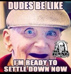 Dudes be like.. I'm ready to settle down now. Lol funny shit. True story. They just don't know when it's time to settle down. Guys be waiting till they too old