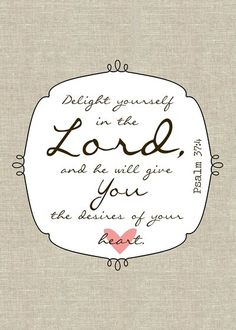 Psalm 37:4..delight yourself in the Lord and he will give you the desire of your heart.