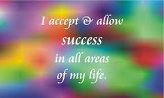 I ACCEPT & ALLOW SUCCESS IN ALL AREAS OF MY LIFE... NOW, TOMMOROW AND INTO FUTURE!!