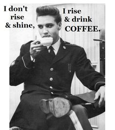 Cool Coffee Quote | I don't rise and shine I rise and drink coffee | What could be cooler than Elvis and coffee!