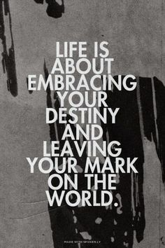 Inspirational Picture Quotes...: Life is about embracing your destiny and leaving your mark on the world.
