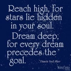 Reach high, for the stars lie hidden in your soul. Dream deep for every dream precedes the goal. --   You can do it!