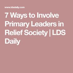 7 Ways to Involve Primary Leaders in Relief Society | LDS Daily