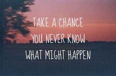 """""""Take a chance, you never know what might happen"""""""