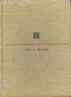 Aspectos económicos de la energía atómica / estudio realizado bajo la dirección de Sam H. Schurr y Jacob Marschak México : Fondo de Cultura Económica, 1952