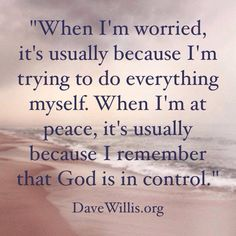 When I'm worried, it usually because I'm trying to do everything myself. When I'm at peace, it's usually because I remember that God is in control.