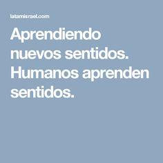 Aprendiendo nuevos sentidos. Humanos aprenden sentidos.