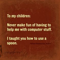 To my children: Never make fun of having to help me with computer stuff. I taught you how to use a spoon. Sue Fitzmaurice