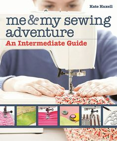 Me & My Sewing Adventure - An Intermediate Guide written by Kate Haxell for Stash Books