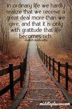 In ordinary life we hardly realize that we receive a great deal more than we give, and that it is only with gratitude that life becomes rich.
