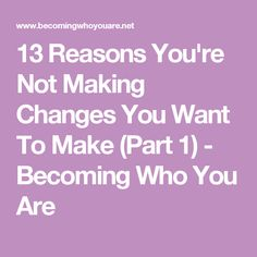 13 Reasons You're Not Making Changes You Want To Make (Part 1) - Becoming Who You Are