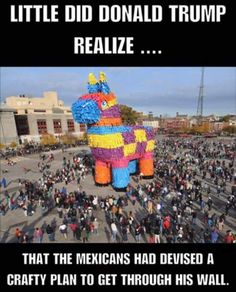 little did,Donald trump,realize, that the Mexicans had a devised a crafty plan to get through husband wall,meme