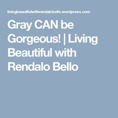 Gray CAN be Gorgeous! | Living Beautiful with Rendalo Bello