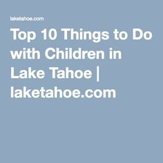Top 10 Things to Do with Children in Lake Tahoe   laketahoe.com