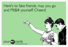 Here's to fake friends, may you go and F%$# yourself! Cheers!