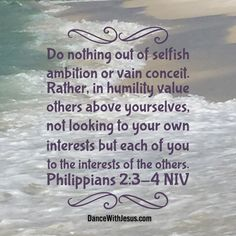 Do nothing out of selfish ambition or vain conceit. Rather, in humility value others above yourselves,not looking to your own interests but each of you to the interests of the others. Philippians 2:3-4 NIV