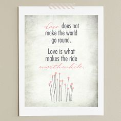 """Love does not make the world go round. Love is what makes the ride worthwhile."" - free printable"