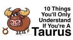 There are certain things you could only understand if you're a Taurus. If you're a Taurus, you'll definitely relate to the following 10 things!
