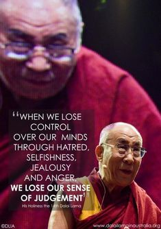 When we lose control over our minds through hatred, selfishness, jealousy and anger, we lose our sense of judgment. - his Holiness the Dalai Lama Dalai Lama, Wisdom Quotes, Quotes To Live By, Me Quotes, Strong Quotes, Change Quotes, Attitude Quotes, Famous Quotes, Great Quotes