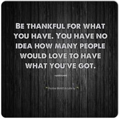 Be thankful for what you have…