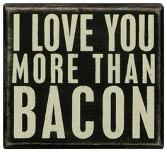 Primitives By Kathy Box Sign, I Love You More Than Bacon. L Love You, Love You More Than, Mantra, Decorative Signs, Paper Source, Box Signs, Thing 1, My Funny Valentine, Valentines