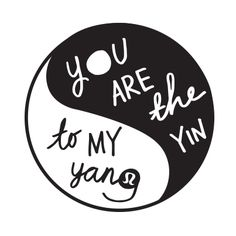 you are the yin to my yang.