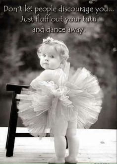 Don't let people discourage you. Just fluff out your tutu and dance. Happy Kids Quotes, Quotes For Kids, Great Quotes, Inspirational Quotes, Motivational, Quotes Children, Happy Children, Dance Quotes, Learn To Dance
