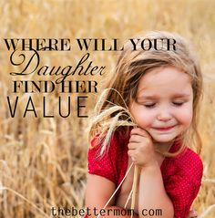 Where does your daughter find her value? In a culture that tells us constantly to look inside of ourselves for all that is good and right, how do we raise little girls that see the only way they will ever find those things is on bended knee?