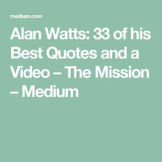 Alan Watts: 33 of his Best Quotes and a Video – The Mission – Medium