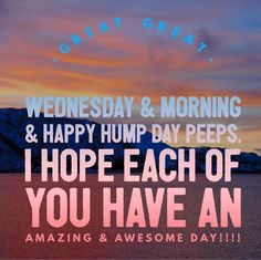 Great Great Wednesday & Morning & Happy Hump Day Peeps. I hope each of you have an AMAZING & AWESOME DAY!!!!  #GreatMorning #Wednesday #HumpDay #Amazing #Awesome
